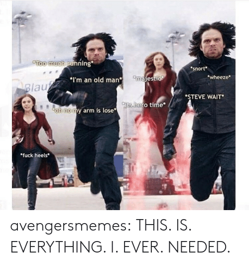 """heels: Too much running  snort  wheeze  *I'm an old manmajest  lau  *STEVE WAIT*  ts  hero time  oh nomy arm is lose  """"fuck heels avengersmemes:  THIS. IS. EVERYTHING. I. EVER. NEEDED."""