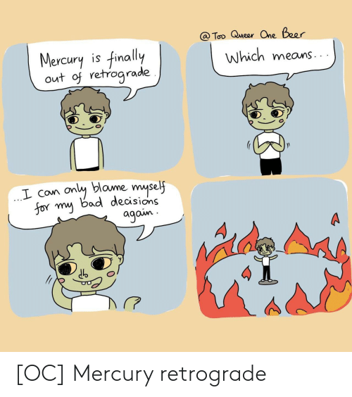 One Beer: @ Too Queer One Beer  Mercury is finally  out of retrograde  Which means  only blame myself  for my bad decisions  agoin [OC] Mercury retrograde