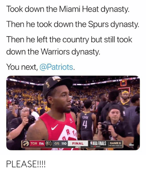 Finals, Miami Heat, and Nba: Took down the Miami Heat dynasty.  Then he took down the Spurs dynasty.  Then he left the country but still took  down the Warriors dynasty.  You next, @Patriots.  COOS  4  NBA FINALS  TOR 114  FINAL  GAME 6  GS 110  obc  TOR Wins Fas 4-2 PLEASE!!!!
