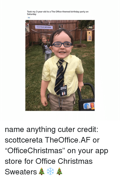 "Af, Birthday, and Christmas: Took my 3-year-old to a The Office-themed birthday party on  Saturday  TV  IS YOUR BIRTHDAY  DUNDER  MIFFLIN name anything cuter credit: scottcereta TheOffice.AF or ""OfficeChristmas"" on your app store for Office Christmas Sweaters🎄❄️🎄"