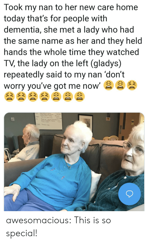 Tumblr, Blog, and Dementia: Took my nan to her new care home  today that's for people with  dementia, she met a lady who had  the same name as her and they held  hands the whole time they watched  TV, the lady on the left (gladys)  repeatedly said to my nan 'don't  worry you've got me now' awesomacious:  This is so special!