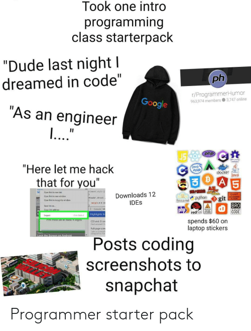 "pin: Took one intro  programming  class starterpack  ""Dude last night l  ph  dreamed in code""  r/ProgrammerHumor  963.974 members 3,747 online  Google  ""As an engineer  ...""  II  php  ""Here let me hack  geek  inside  docker  Java  A 5  that for you""  All  Jelenent. style  Vi  Open link in new tab  Downloads 12  IDES  QUIET  Oper link in new windew  python  git  BRO  CODE  eheader, shrunk  Open link in incognito window  nargin: o20  Save link as..  Consale W  php  Copy link address  redhat ATOMS  Highlights fr  Inspect  Ctri-Shiht  spends $60 on  laptop stickers  PIN TUST De at ieast 4 aigits  CSS and S co  Find unused CS  Full-page scre  ake a sceensh  viewport to ther  How to  Lock the Screen on Android  Posts coding  screenshots to  snapchat Programmer starter pack"