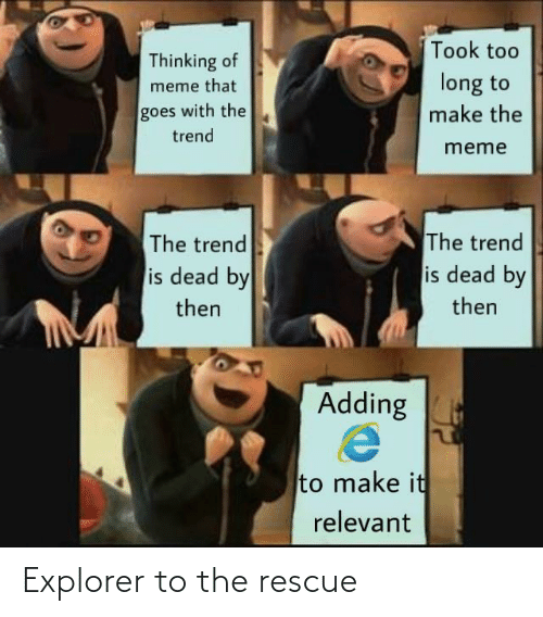 Explorer: Took too  Thinking of  long to  meme that  goes with the  make the  trend  meme  The trend  is dead by  The trend  is dead by  then  then  Adding  to make it  relevant Explorer to the rescue