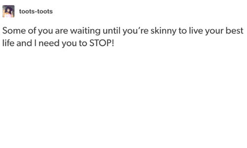 Toots: toots-toots  Some of you are waiting until you're skinny to live your best  life and I need you to STOP!