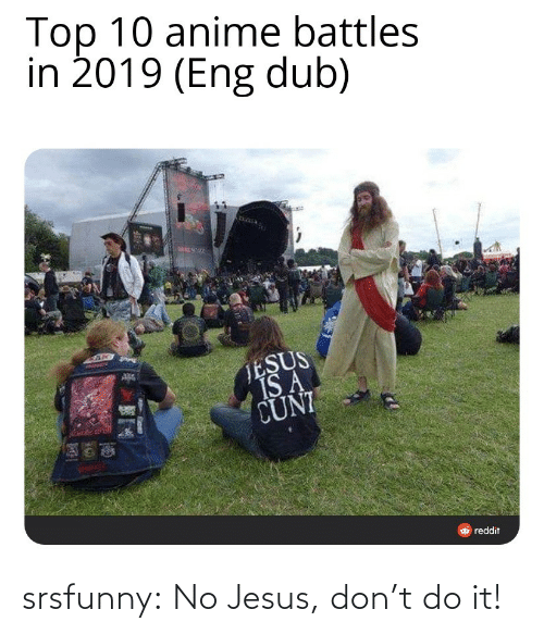 Jesus: Top 10 anime battles  in 2019 (Eng dub)  TESUS  IS A  CUNI  O reddit srsfunny:  No Jesus, don't do it!