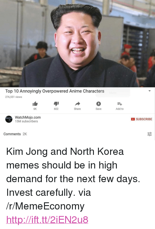"Anime, Memes, and North Korea: Top 10 Annoyingly Overpowered Anime Characters  276,551 views  6K  602  Share  Save  Add to  WatchMojo.com  15M subscribers  SUBSCRIBE  Comments 2K <p>Kim Jong and North Korea memes should be in high demand for the next few days. Invest carefully. via /r/MemeEconomy <a href=""http://ift.tt/2iEN2u8"">http://ift.tt/2iEN2u8</a></p>"