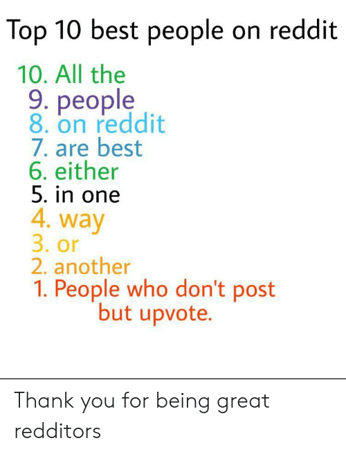 Reddit, Thank You, and Best: Top 10 best people on reddit  10. All the  9. people  8. on reddit  7. are best  6. either  5. in one  4. way  3. or  2. another  1. People who don't post  but upvote. Thank you for being great redditors