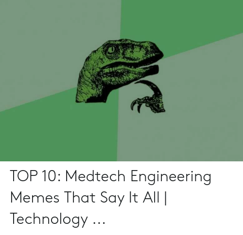 How Do You Say Meme: TOP 10: Medtech Engineering Memes That Say It All | Technology ...