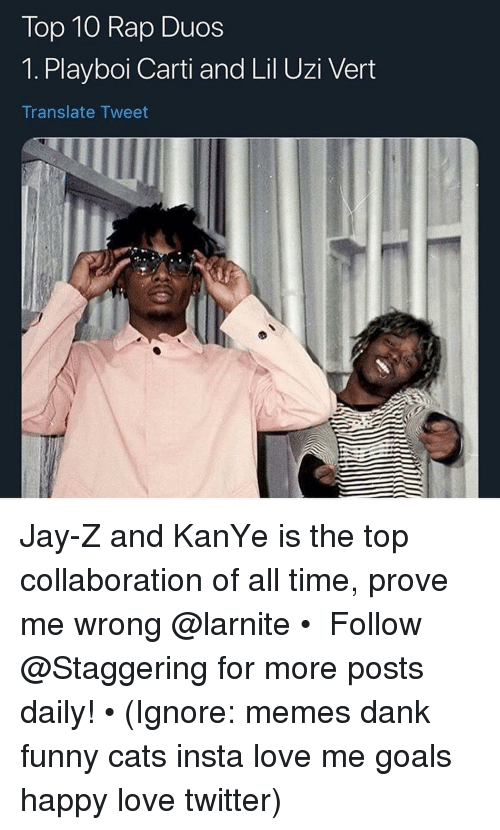 Playboi Carti: Top 10 Rap Duos  1. Playboi Carti and Lil Uzi Vert  Translate Tweet Jay-Z and KanYe is the top collaboration of all time, prove me wrong @larnite • ➫➫➫ Follow @Staggering for more posts daily! • (Ignore: memes dank funny cats insta love me goals happy love twitter)