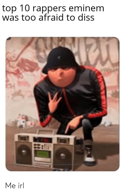 afraid: top 10 rappers eminem  was too afraid to diss Me irl