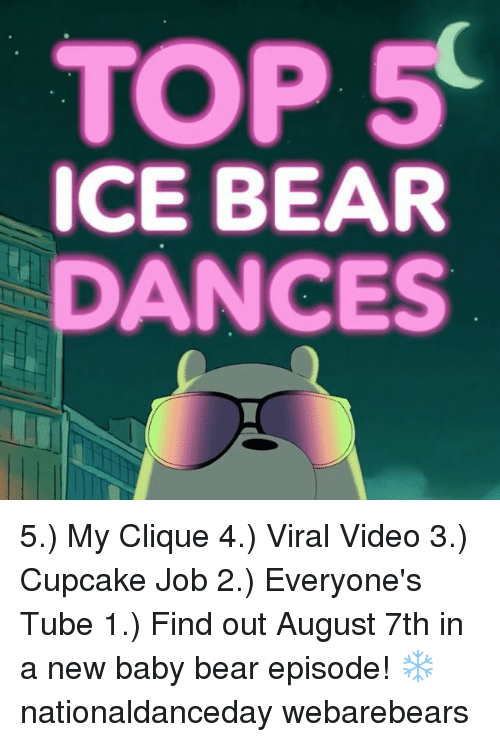 baby bear: TOP 5  ICE BEAR  DANCES 5.) My Clique 4.) Viral Video 3.) Cupcake Job 2.) Everyone's Tube 1.) Find out August 7th in a new baby bear episode! ❄️ nationaldanceday webarebears