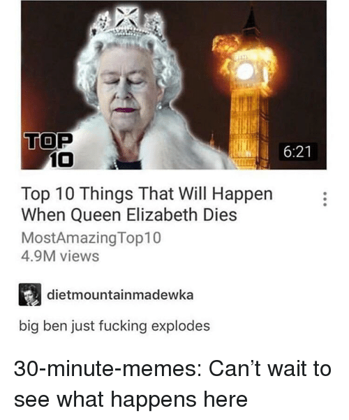 Fucking, Memes, and Queen Elizabeth: TOP  6:21  10  Top 10 Things That Will Happen  When Queen Elizabeth Dies  MostAmazingTop10  4.9M views  dietmountainmadewka  big ben just fucking explodes 30-minute-memes:  Can't wait to see what happens here