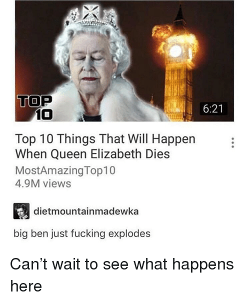 Fucking, Queen Elizabeth, and Queen: TOP  6:21  10  Top 10 Things That Will Happen  When Queen Elizabeth Dies  MostAmazingTop10  4.9M views  dietmountainmadewka  big ben just fucking explodes Can't wait to see what happens here