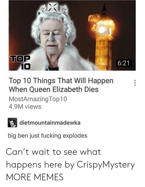 Dank, Fucking, and Memes: TOP  6:21  10  Top 10 Things That Will Happen  When Queen Elizabeth Dies  MostAmazingTop10  4.9M views  dietmountainmadewka  big ben just fucking explodes Can't wait to see what happens here by CrispyMystery MORE MEMES