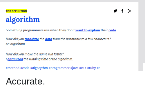 Run, The Game, and Definition: TOP DEFINITION  algorithm  Something programmers use when they don't want to explain their code.  How did you translate the data from the hashtable to a few characters?  An algorithm  How did you make the game run faster?  optimized the running time of the algorithm.