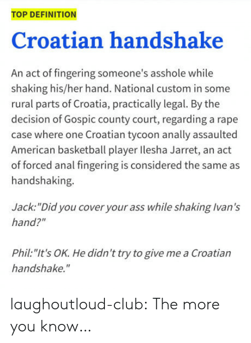 "Ass, Basketball, and Club: TOP DEFINITION  Croatian handshake  An act of fingering someone's asshole while  shaking his/her hand. National custom in some  rural parts of Croatia, practically legal. By the  decision of Gospic county court, regarding a rape  case where one Croatian tycoon anally assaulted  American basketball player lesha Jarret, an act  of forced anal fingering is considered the same as  handshaking.  Jack: ""Did you cover your ass while shaking Ivan's  hand?'""  Phil. ""It's OK. He didn't try to give me a Croatian  handshake. laughoutloud-club:  The more you know…"