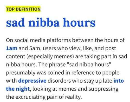 "Memes, Social Media, and Definition: TOP DEFINITION  sad nibba hours  On social media platforms between the hours of  1am and 5am, users who view, like, and post  content (especially memes) are taking part in sad  nibba hours. The phrase ""sad nibba hours""  presumably was coined in reference to people  with depressive disorders who stay up late into  the night, looking at memes and suppressing  the excruciating pain of reality."