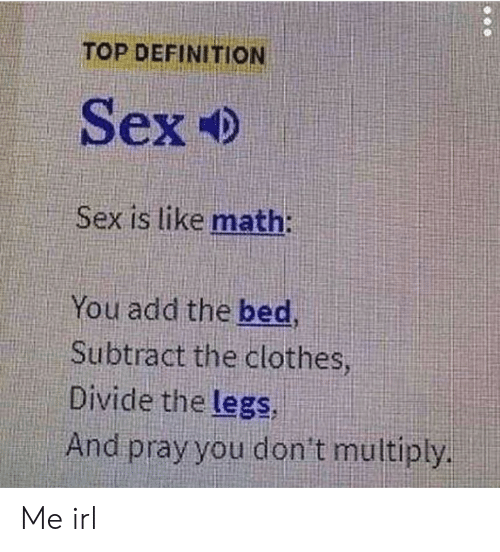 Clothes, Sex, and Definition: TOP DEFINITION  Sex Ф  Sex is like math:  You add the bed,  Subtract the clothes  Divide the legs,  And pray you don't multiply Me irl