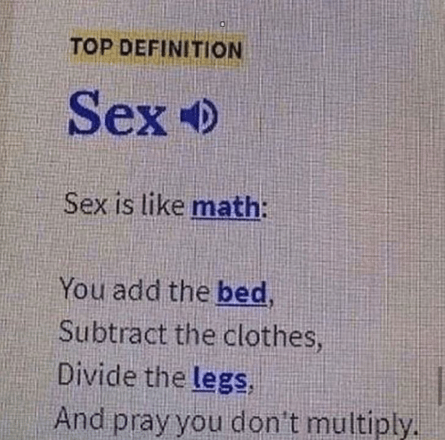 pray: TOP DEFINITION  Sex  Sex is like math:  You add the bed,  Subtract the clothes  Divide the legs,  And pray you don't multiply.