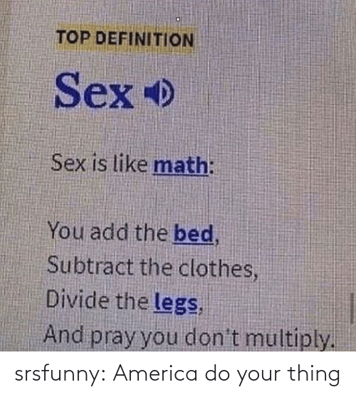 pray: TOP DEFINITION  Sex  Sex is like math:  You add the bed,  Subtract the clothes,  Divide the legs,  And pray you don't multiply. srsfunny:  America do your thing