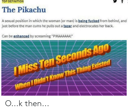"""Pikachu, Definition, and Dank Memes: TOP DEFINITION  The Pikachu  A sexual position in which the woman (or man) is being fucked from behind, and  just before the man cums he pulls out a tazer and electrocutes her back.  Can be enhanced by screaming """"PIKAAAAAA!""""  conds Ago  IMiss Ten Seconds Ago  WhenI Didn't Know This Thing Existed O...k then..."""