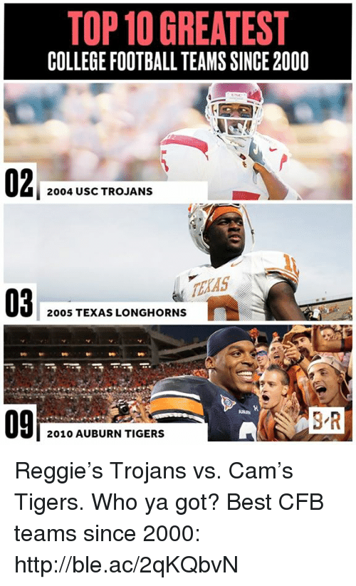 College, College Football, and Football: TOP GREATEST  COLLEGE FOOTBALL TEAMS SINCE2000  2004 USC TROJANS  2005 TEXAS LONGHORNS  2010 AUBURN TIGERS Reggie's Trojans vs. Cam's Tigers. Who ya got?  Best CFB teams since 2000: http://ble.ac/2qKQbvN