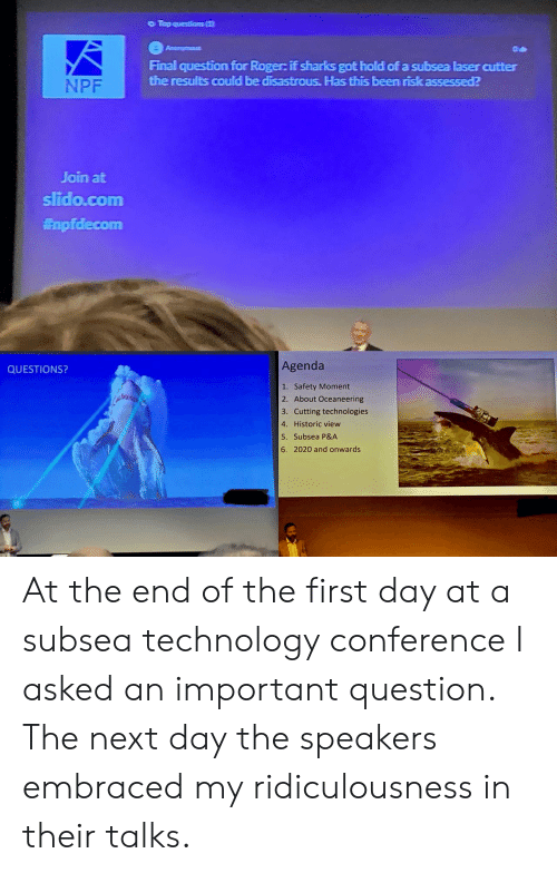 Roger: Top questians(1  Anonymous  Final question for Roger: if sharks got hold of a subsea laser cutter  the results could be disastrous. Has this been risk assessed?  NPF  Join at  slido.com  Enpfdecom  Agenda  QUESTIONS?  1. Safety Moment  2. About Oceaneering  3. Cutting technologies  4. Historic view  5. Subsea P&A  6. 2020 and onwards At the end of the first day at a subsea technology conference I asked an important question. The next day the speakers embraced my ridiculousness in their talks.