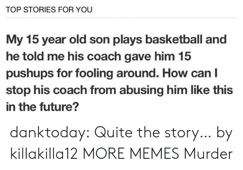 Basketball, Dank, and Future: TOP STORIES FOR YOU  My 15 year old son plays basketball and  he told me his coach gave him 15  pushups for fooling around. How can I  stop his coach from abusing him like this  in the future? danktoday:  Quite the story… by killakilla12 MORE MEMES  Murder