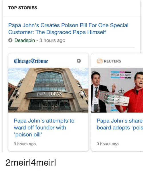 Chicago, Papa Johns, and Reuters: TOP STORIES  Papa John's Creates Poison Pill For One Special  Customer: The Disgraced Papa Himself  4 Deadspin - 3 hours ago  Chicago Tribune  REUTERS  PAPA JOHN  Papa John's attempts to  ward off founder with  poison pill  9 hours ago  Papa John's share  board adopts 'pois  9 hours ago