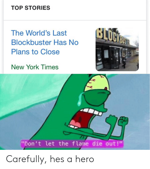 """Blockbuster, New York, and Hero: TOP STORIES  The World's Last  Blockbuster Has No  Plans to Close  New YorK T imes  """"Don't let the flame die out!"""" Carefully, hes a hero"""