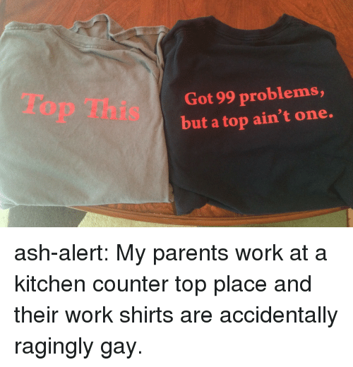 99 Problems, Ash, and Parents: Top This  Got 99 problems,  but a top ain't one. ash-alert: My parents work at a kitchen counter top place and their work shirts are accidentally ragingly gay.