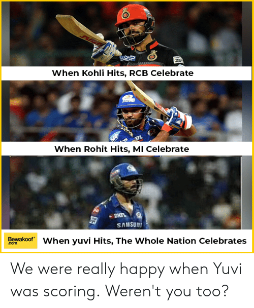 Memes, Happy, and 🤖: top  When Kohli Hits, RCB Celebratee  When Rohit Hits, MI Celebrate  SAMSUN  Bewakoof When yuvi Hits, The Whole Nation Celebrates  com We were really happy when Yuvi was scoring. Weren't you too?
