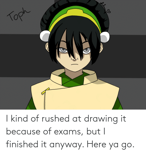 Drawing, Because, and Toph: Toph I kind of rushed at drawing it because of exams, but I finished it anyway. Here ya go.