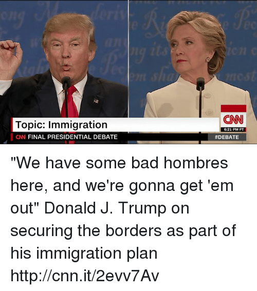 """Bad, Finals, and Memes: Topic: Immigration  CNN FINAL PRESIDENTIAL DEBATE  (CNN  6:21 PM PT  """"We have some bad hombres here, and we're gonna get 'em out"""" Donald J. Trump on securing the borders as part of his immigration plan http://cnn.it/2evv7Av"""