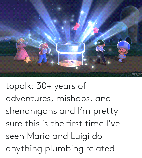 The First: topolk:  30+ years of adventures, mishaps, and shenanigans and I'm pretty sure this is the first time I've seen Mario and Luigi do anything plumbing related.