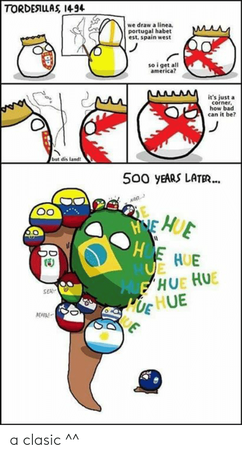 Polandball: TORDESIUAS 1494  we draw a linea  portugal habet  est, spain west  so i get all  america?  it's just a  corner  how bad  can it be?  but dis land  500 yEARS LATER...  HUE  SEA  Ug HUE a clasic ^^