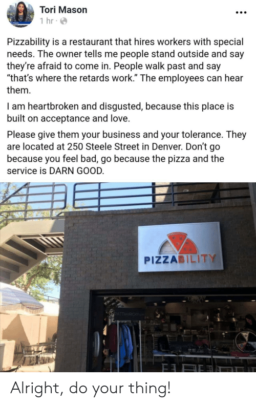 "Bad, Love, and Pizza: Tori Mason  1 hr  Pizzability is a restaurant that hires workers with special  needs. The owner tells me people stand outside and say  they're afraid to come in. People walk past and say  ""that's where the retards work."" The employees can hear  them  I am heartbroken and disgusted, because this place is  built on acceptance and love.  Please give them your business and your tolerance. They  are located at 250 Steele Street in Denver. Don't go  because you feel bad, go because the pizza and the  service is DARN GOOD.  PIZZABILITY  PATTRICKY Alright, do your thing!"