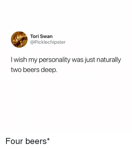 Memes, 🤖, and Deep: Tori Swan  @Picklechipster  I wish my personality was just naturally  two beers deep. Four beers*