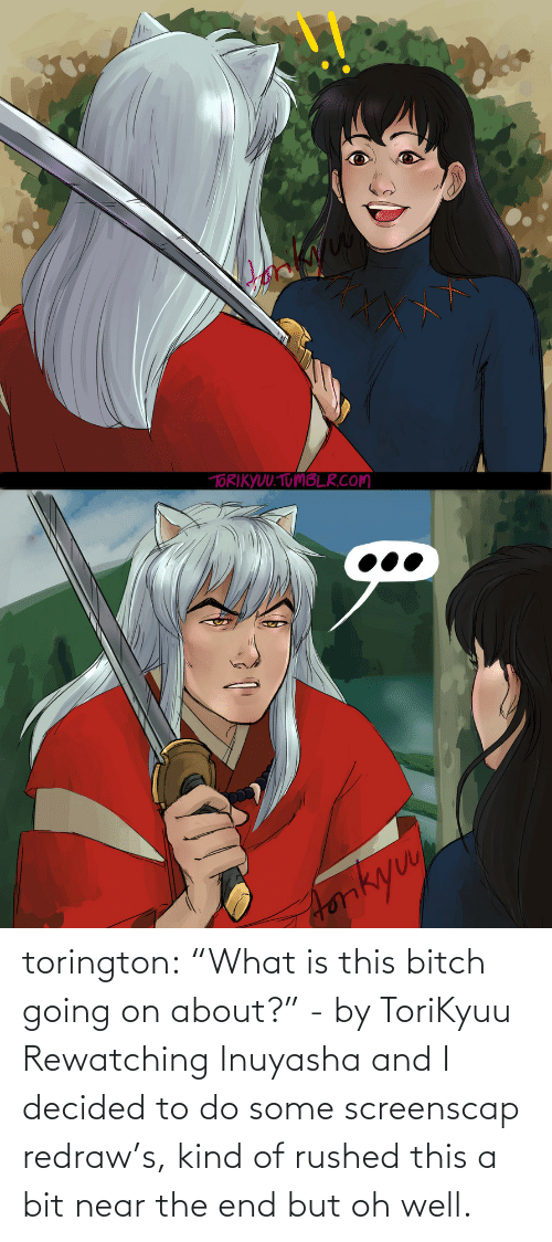 "Bit: torington: ""What is this bitch going on about?"" - by ToriKyuu Rewatching Inuyasha and I decided to do some screenscap redraw's, kind of rushed this a bit near the end but oh well."