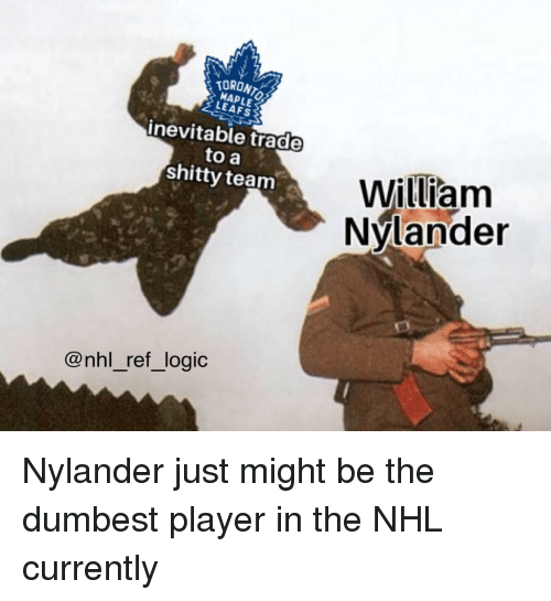 Logic, Memes, and National Hockey League (NHL): TORONT  MAPLE  LEAFS  inevitable trade  to a  shitty team  William  Nvlander  ク  @nhl_ref_logic Nylander just might be the dumbest player in the NHL currently