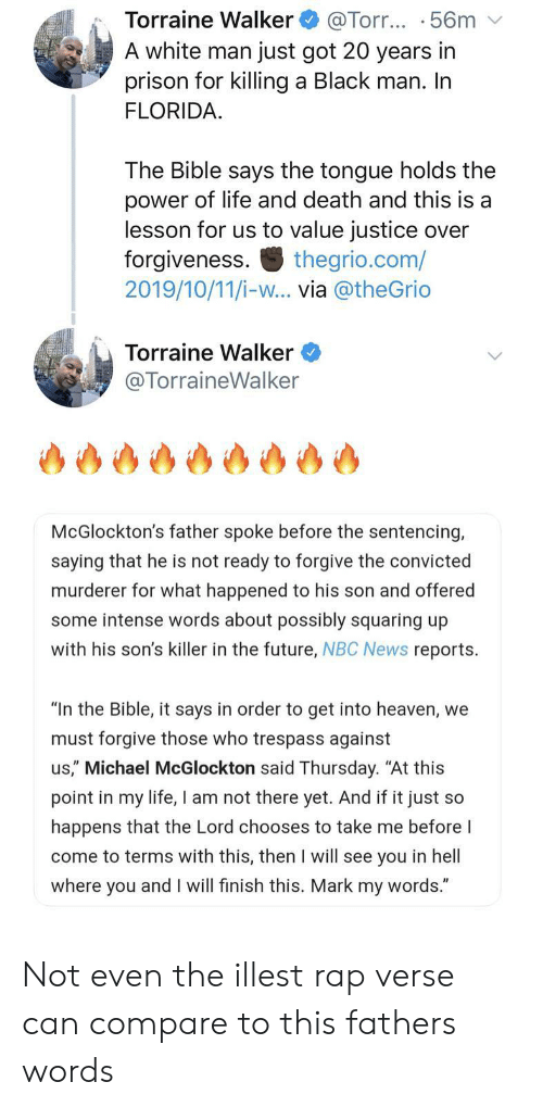 "Murderer: Torraine Walker  A white man just got 20 years in  prison for killing a Black man. In  FLORIDA  @Torr... .56m  The Bible says the tongue holds the  power of life and death and this is a  lesson for us to value justice over  forgiveness  2019/10/11/i-w... via @theGrio  thegrio.com/  Torraine Walker  @TorraineWalker  McGlockton's father spoke before the sentencing,  saying that he is not ready to forgive the convicted  murderer for what happened to his son and offered  some intense words about possibly squaring up  with his son's killer in the future, NBC News reports  ""In the Bible, it says in order to get into heaven, we  must forgive those who trespass against  us,"" Michael McGlockton said Thursday. ""At this  point in my life, I am not there yet. And if it just so  happens that the Lord chooses to take me before I  come to terms with this, then I will see you in hell  where you and I will finish this. Mark my words."" Not even the illest rap verse can compare to this fathers words"