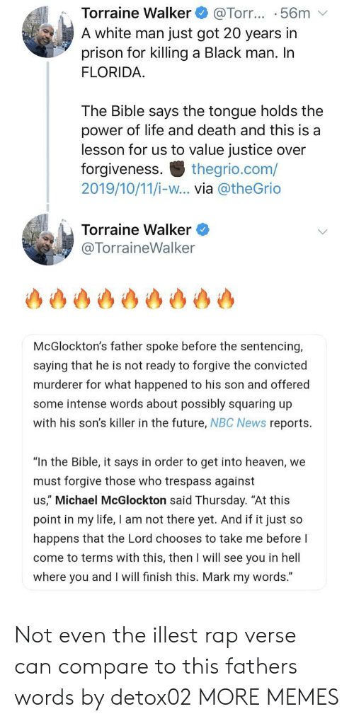 "Murderer: Torraine Walker  A white man just got 20 years in  prison for killing a Black man. In  FLORIDA  @Torr... .56m  The Bible says the tongue holds the  power of life and death and this is a  lesson for us to value justice over  forgiveness  2019/10/11/i-w... via @theGrio  thegrio.com/  Torraine Walker  @TorraineWalker  McGlockton's father spoke before the sentencing,  saying that he is not ready to forgive the convicted  murderer for what happened to his son and offered  some intense words about possibly squaring up  with his son's killer in the future, NBC News reports  ""In the Bible, it says in order to get into heaven, we  must forgive those who trespass against  us,"" Michael McGlockton said Thursday. ""At this  point in my life, I am not there yet. And if it just so  happens that the Lord chooses to take me before I  come to terms with this, then I will see you in hell  where you and I will finish this. Mark my words."" Not even the illest rap verse can compare to this fathers words by detox02 MORE MEMES"