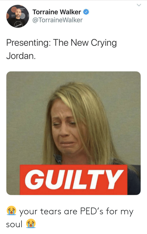 Jordan: Torraine Walker  @TorraineWalker  Context Media  Presenting: The New Crying  Jordan  GUILTY 😭 your tears are PED's for my soul 😭