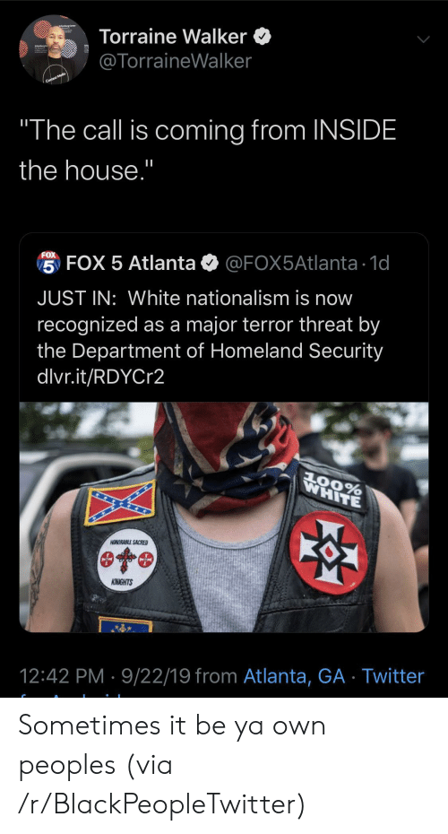 "sacred: Torraine Walker  @TorraineWalker  Context Media  ""The call is coming from INSIDE  the house.""  FOX  5 FOX 5 Atlanta  @FOX5Atlanta 1d  JUST IN: White nationalism is now  recognized as a major terror threat by  the Department of Homeland Security  dlvr.it/RDYCr2  WHITE  AOORABLE SACRED  KNIGHTS  12:42 PM 9/22/19 from Atlanta, GA Twitter Sometimes it be ya own peoples (via /r/BlackPeopleTwitter)"