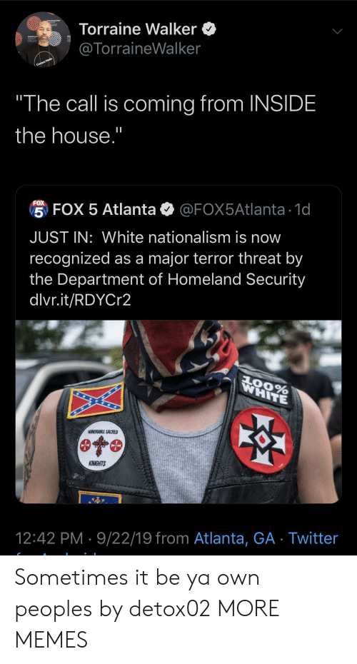 "sacred: Torraine Walker  @TorraineWalker  Context Media  ""The call is coming from INSIDE  the house.""  FOX  5 FOX 5 Atlanta  @FOX5Atlanta 1d  JUST IN: White nationalism is now  recognized as a major terror threat by  the Department of Homeland Security  dlvr.it/RDYCr2  WHITE  AOORABLE SACRED  KNIGHTS  12:42 PM 9/22/19 from Atlanta, GA Twitter Sometimes it be ya own peoples by detox02 MORE MEMES"