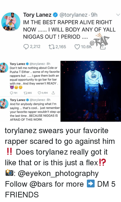 Pusha T.: Tory Lanez @torylanez . 9h  IM THE BEST RAPPER ALIVE RIGHT  NOW  NIGGAS OUT! PERIOD  I WILL BODY ANY OF YALL  02,212 t 2,165 Ø10.6  Tory Lanez @torylanez 8h  Don't tell me nothing about Cole or  Pusha T Either.. some of my favorite  rappers but I gave them both an  equal opportunity to go bar for bar  with me . And they weren't READY  791 985 4,494 ',  Tory Lanez @torylanez. 8h  And for anybody denying what I'm  saying.. that's cool.. just remember  your favorite rapper wouldn't step up  the last time. BECAUSE NIGGAS IS  AFRAID OF THIS WORk torylanez swears your favorite rapper scared to go against him ‼️ Does torylanez really got it like that or is this just a flex⁉️ 📸: @eyekon_photography Follow @bars for more ➡️ DM 5 FRIENDS