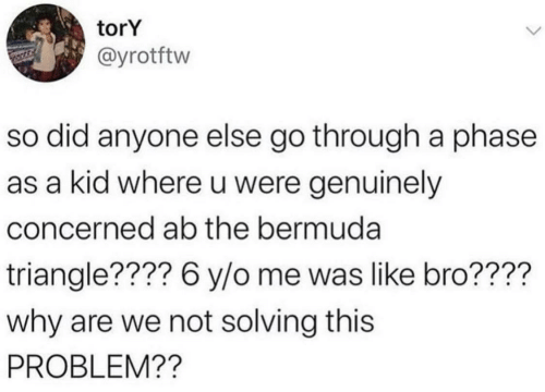 Why Are: torY  @yrotftw  so did anyone else go through a phase  as a kid where u were genuinely  concerned ab the bermuda  triangle???? 6 y/o me was like bro????  why are we not solving this  PROBLEM??