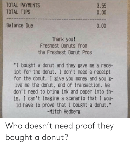 "Money, Thank You, and Donuts: TOTAL PAYMENTS  TOTAL TIPS  3.55  0.00  Balance Due  0.00  Thank you!  Freshest Donuts from  the Freshest Donut Pros  ""I bought a donut and they gave me a rece-  ipt for the donut. I don't need a receipt  for the donut. I give you money and you 8-  ive me the donut, end of transaction. We  don't need to bring ink and paper into th-  is. I can't imagine a scenario that I wou-  ld have to prove that I bought a donut.""  -Mitch Hedberg Who doesn't need proof they bought a donut?"