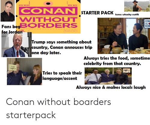 Food, Starter Packs, and Jordan: TOTAL WEIGHT  TOTAL BAGS  CONAN STARTER PACK Some whochy outfit  WITHOUT  CON  Fans begBORDERS  for Jordan  KOR  3200  CLABM  RFR  Trump says something about  country, Conan annouces trip  one day later.  Always tries the food, sometime-  celebrity from that country.  Sudgle  Segiens  CONA  Tries to speak their  language/accent  Autralia  Always nice & makes locals laugh Conan without boarders starterpack