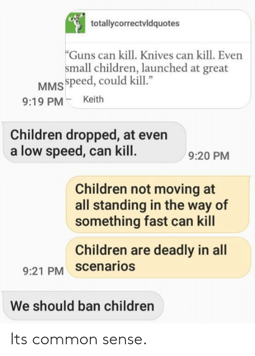 "Children, Guns, and Common: totallycorrectvldquotes  Guns can kill. Knives can kill. Even  small children, launched at great  MSspeed, could kill""  9:19 PMKeith  Children dropped, at even  a low speed, can kill  9:20 PM  Children not moving at  all standing in the way of  something fast can kill  Children are deadly in all  9:21 PM scenarios  We should ban children Its common sense."
